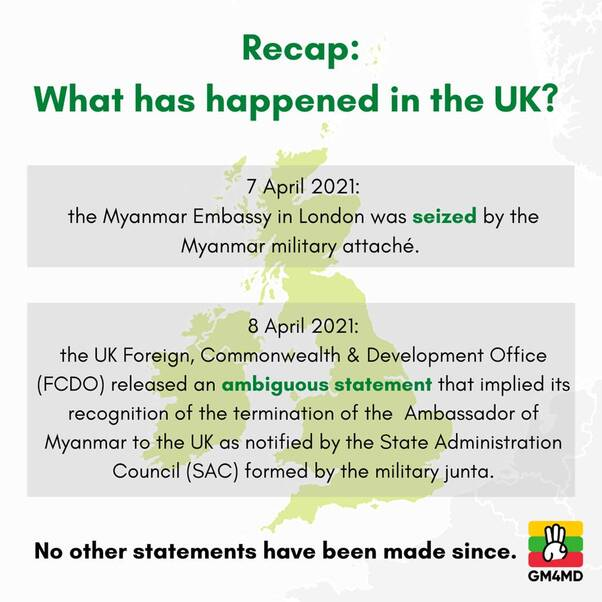 May be an image of text that says 'Recap: What has happened in the UK? 7 April 2021: the Myanmar Embassy in London was seized by the Myanmar military attaché. April 2021: the UK Foreign, Commonwealth & Development Office (FCDO) released an ambiguous statement that implied its recognition of the termination of the Ambassador of Myanmar to the UK as notified by the State Administration Council (SAC) formed by the military junta. No other statements have been made since. GM4MD'
