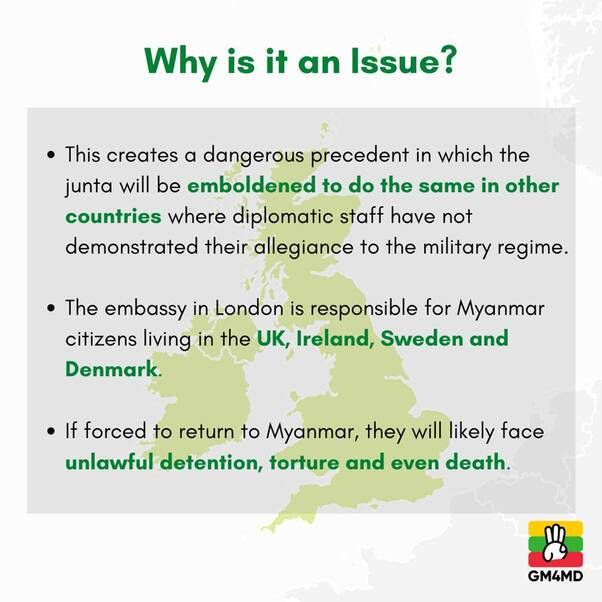 May be an image of text that says 'Why is it an Issue? This creates a dangerous precedent in which the junta will be emboldened to do the same in other countries where diplomatic staff have not demonstrated their allegiance to the military regime. The embassy in London is responsible for Myanmar citizens living in the UK, Ireland, Sweden and Denmark. If forced to return to Myanmar, they will likely face unlawful detention, torture and even death. GM4MD'